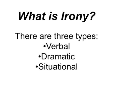 What is Irony? There are three types: Verbal Dramatic Situational.