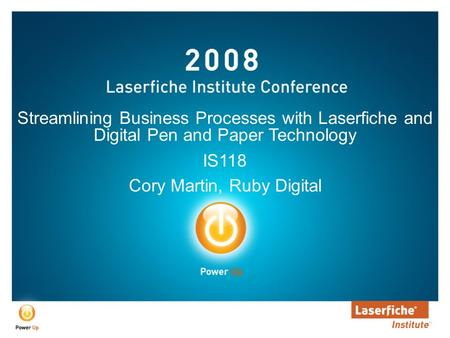 Streamlining Business Processes with Laserfiche and Digital Pen and Paper Technology IS118 Cory Martin, Ruby Digital.