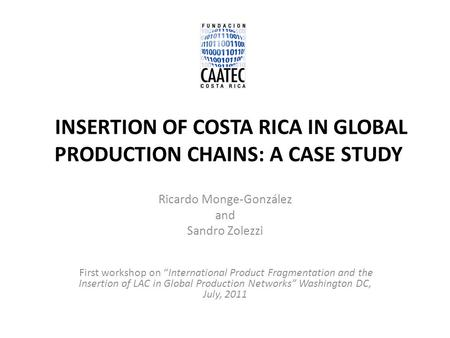 "INSERTION OF COSTA RICA IN GLOBAL PRODUCTION CHAINS: A CASE STUDY Ricardo Monge-González and Sandro Zolezzi First workshop on ""International Product Fragmentation."