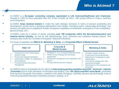 128/02/2011 Confidential Who is Alcimed ? ALCIMED is a European consulting company specialized in Life Sciences/Healthcare and Chemicals, founded in 1993.
