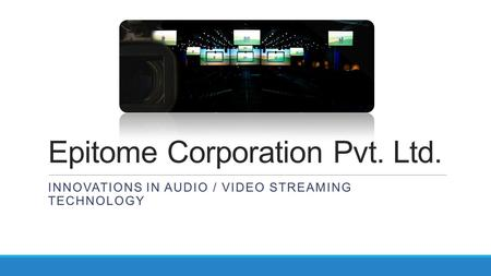 Epitome Corporation Pvt. Ltd. INNOVATIONS IN AUDIO / VIDEO STREAMING TECHNOLOGY.