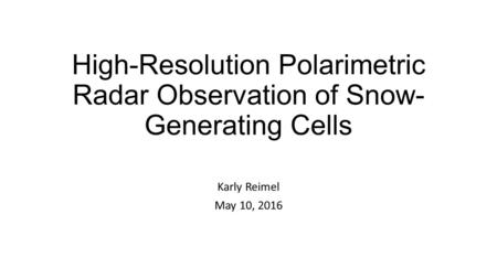 High-Resolution Polarimetric Radar Observation of Snow- Generating Cells Karly Reimel May 10, 2016.
