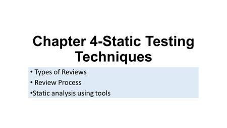 Chapter 4-Static Testing Techniques Types of Reviews Review Process Static analysis using tools.