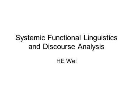 Systemic Functional Linguistics and Discourse Analysis HE Wei.