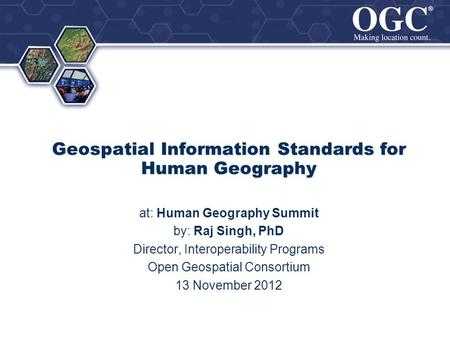 ® ® Geospatial Information Standards for Human Geography at: Human Geography Summit by: Raj Singh, PhD Director, Interoperability Programs Open Geospatial.