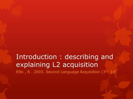 Introduction : describing and explaining L2 acquisition Ellis, R. 2003. Second Language Acquisition (3 – 14)