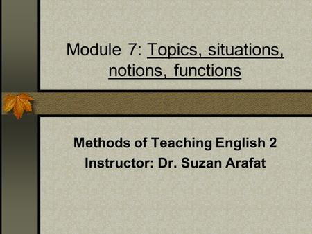 Module 7: Topics, situations, notions, functions Methods of Teaching English 2 Instructor: Dr. Suzan Arafat.