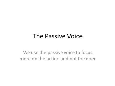The Passive Voice We use the passive voice to focus more on the action and not the doer.