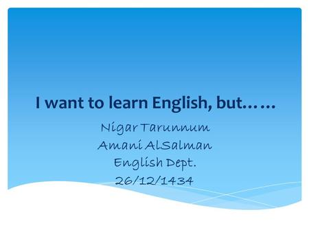 I want to learn English, but…… Nigar Tarunnum Amani AlSalman English Dept. 26/12/1434.