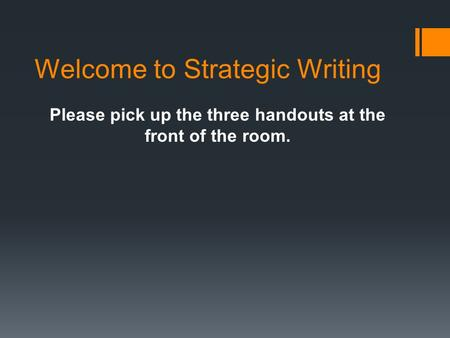 Welcome to Strategic Writing Please pick up the three handouts at the front of the room.