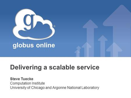 Globus online Delivering a scalable service Steve Tuecke Computation Institute University of Chicago and Argonne National Laboratory.
