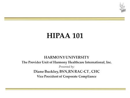 HIPAA 101 HARMONY UNIVERSITY The Provider Unit of Harmony Healthcare International, Inc. Presented by: Diane Buckley, BSN,RN RAC-CT, CHC Vice President.
