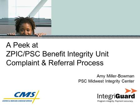 A Peek at ZPIC/PSC Benefit Integrity Unit Complaint & Referral Process Amy Miller-Bowman PSC Midwest Integrity Center.