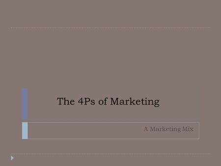 The 4Ps of Marketing A Marketing Mix. Marketing Mix  Product  Promotion  Price  Placement.