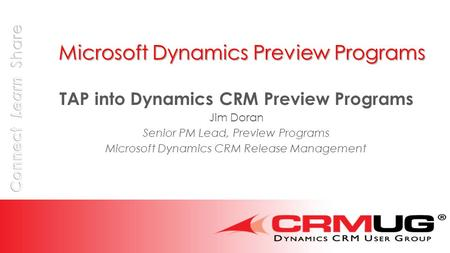 Microsoft Dynamics Preview Programs TAP into Dynamics CRM Preview Programs Jim Doran Senior PM Lead, Preview Programs Microsoft Dynamics CRM Release Management.