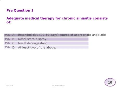 MKT00858 Rev. D10/7/2014 Pre Question 1 Adequate medical therapy for chronic sinusitis consists of: 1 A.Extended day (20-30 days) course of appropriate.