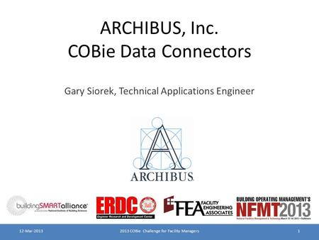 ARCHIBUS, Inc. COBie Data Connectors Gary Siorek, Technical Applications Engineer 2013 COBie Challenge for Facility Managers112-Mar-2013.