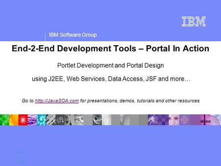 IBM Software Group Name Title Company End-2-End Development Tools – Portal In Action Portlet Development and Portal Design using J2EE, Web Services, Data.