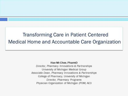 Transforming Care in Patient Centered Medical Home and Accountable Care Organization Hae Mi Choe, PharmD Director, Pharmacy Innovations & Partnerships.