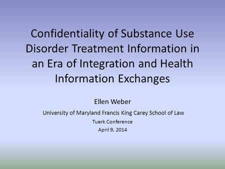 Confidentiality of Substance Use Disorder Treatment Information in an Era of Integration and Health Information Exchanges Ellen Weber University of Maryland.
