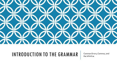 INTRODUCTION TO THE GRAMMAR Common Errors, Commas, and the Infinitive.