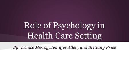 Role of Psychology in Health Care Setting By: Denise McCoy, Jennifer Allen, and Brittany Price.