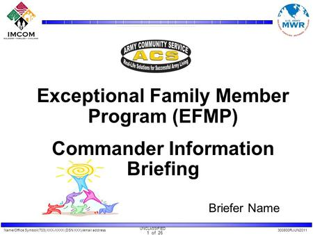 Name/Office Symbol/(703) XXX-XXXX (DSN XXX)/email address300800RJUN2011 UNCLASSIFIED 1 of 26 Exceptional Family Member Program (EFMP) Commander Information.