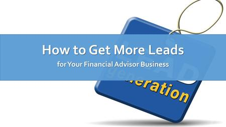 How to Get More Leads for Your Financial Advisor Business.
