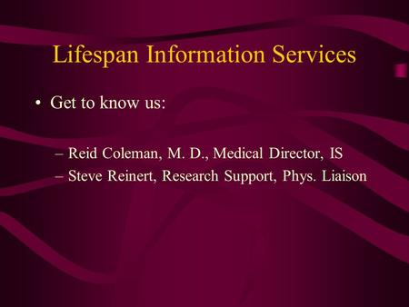 Lifespan Information Services Get to know us: –Reid Coleman, M. D., Medical Director, IS –Steve Reinert, Research Support, Phys. Liaison.