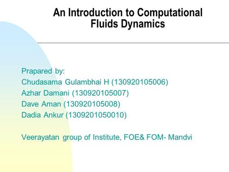 An Introduction to Computational Fluids Dynamics Prapared by: Chudasama Gulambhai H (130920105006) Azhar Damani (130920105007) Dave Aman (130920105008)