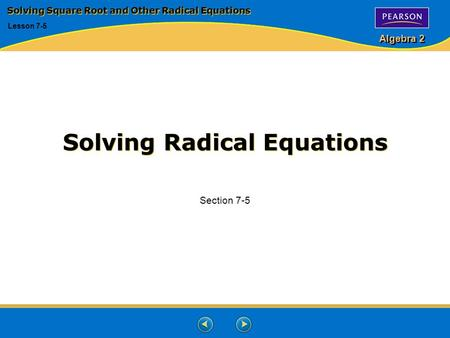 Algebra 2 Solving Radical Equations Section 7-5 Solving Square Root and Other Radical Equations Lesson 7-5.