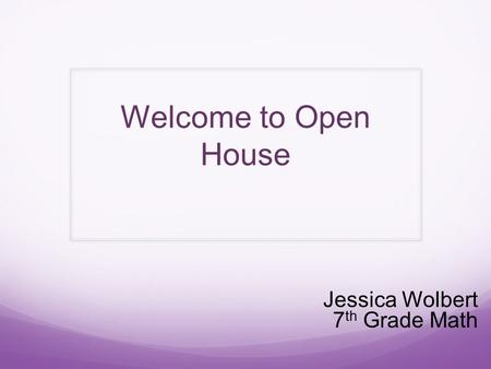Welcome to Open House Jessica Wolbert 7 th Grade Math.