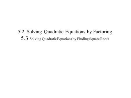 5.2 Solving Quadratic Equations by Factoring 5.3 Solving Quadratic Equations by Finding Square Roots.