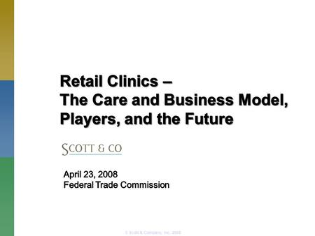 © Scott & Company, Inc. 2008. Retail Clinics – an overview Clinic Players: The Care and Business Model, Operators, Retailers and ConsumersClinic Players: