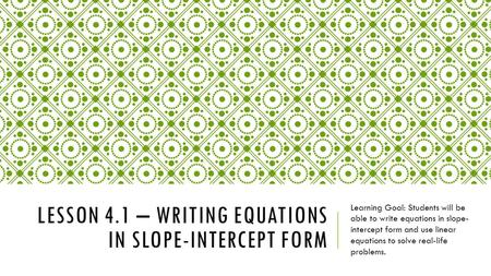 LESSON 4.1 – WRITING EQUATIONS IN SLOPE-INTERCEPT FORM Learning Goal: Students will be able to write equations in slope- intercept form and use linear.