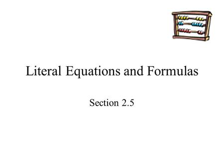 Literal Equations and Formulas Section 2.5. Goals Goal To rewrite and use literal equations and formulas. Rubric Level 1 – Know the goals. Level 2 – Fully.