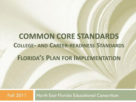COMMON CORE STANDARDS C OLLEGE - AND C AREER - READINESS S TANDARDS North East Florida Educational ConsortiumFall 2011 F LORIDA ' S P LAN FOR I MPLEMENTATION.