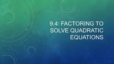 9.4: FACTORING TO SOLVE QUADRATIC EQUATIONS. ZERO-PRODUCT PROPERTY WITH EXAMPLES: Zero-Product Property: If ab = 0, then a = 0 or b = 0. ( If the quadratic.