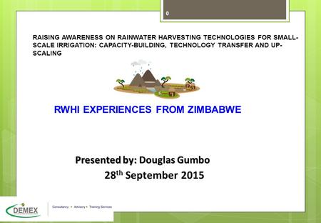 17May2010 IPU FMS options Finance v4.ppt 0 RWHI EXPERIENCES FROM ZIMBABWE Presented by: Douglas Gumbo 28 th September 2015 RAISING AWARENESS ON RAINWATER.