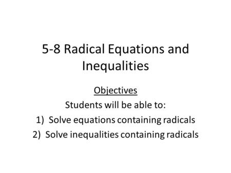5-8 Radical Equations and Inequalities Objectives Students will be able to: 1)Solve equations containing radicals 2)Solve inequalities containing radicals.