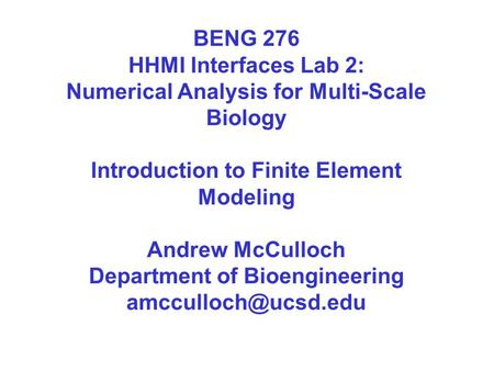BENG 276 HHMI Interfaces Lab 2: Numerical Analysis for Multi-Scale Biology Introduction to Finite Element Modeling Andrew McCulloch Department of Bioengineering.