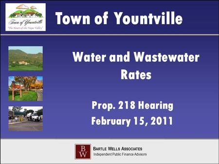 Town of Yountville B ARTLE W ELLS A SSOCIATES Independent Public Finance Advisors Water and Wastewater Rates Prop. 218 Hearing February 15, 2011.