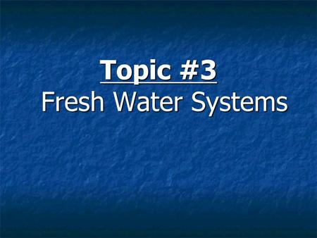 Topic #3 Fresh Water Systems Topic #3 – Fresh Water Systems Less than 1% of the world's water supply is available for drinking, cooking and other purposes.