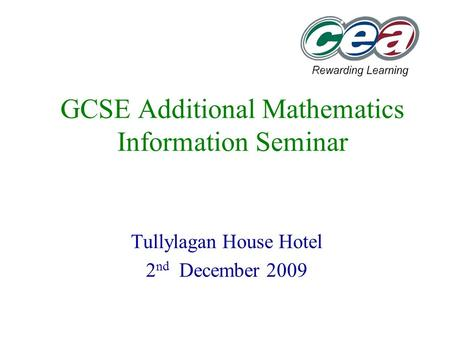 GCSE Additional Mathematics Information Seminar Tullylagan House Hotel 2 nd December 2009.