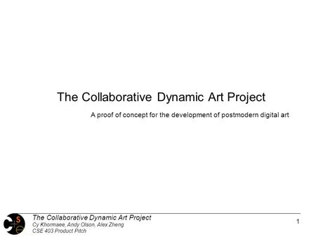 1 The Collaborative Dynamic Art Project Cy Khormaee, Andy Olson, Alex Zheng CSE 403 Product Pitch The Collaborative Dynamic Art Project A proof of concept.
