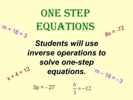 ONE STEP EQUATIONS Students will use inverse operations to solve one-step equations. x + 4 = 12 m – 18 = - 3 3p = - 27 8x = -72 m + 18 = 3.