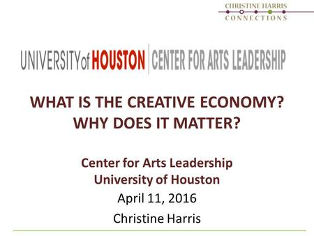 WHAT IS THE CREATIVE ECONOMY? WHY DOES IT MATTER? Center for Arts Leadership University of Houston April 11, 2016 Christine Harris.