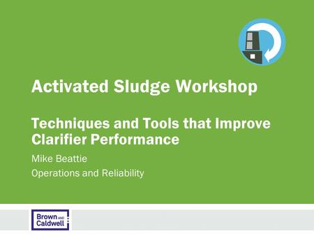 Activated Sludge Workshop Techniques and Tools that Improve Clarifier Performance Mike Beattie Operations and Reliability.