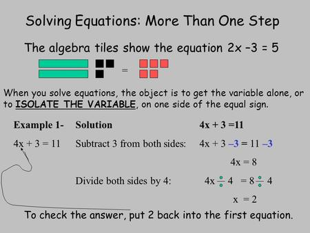 Solving Equations: More Than One Step The algebra tiles show the equation 2x –3 = 5 = When you solve equations, the object is to get the variable alone,