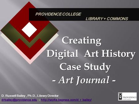 Creating Creating Digital Art History Case Study Case Study - Art Journal - D. Russell Bailey, Ph.D., Library Director